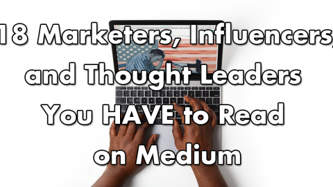 18 Marketers, Influencers, & Thought Leaders You HAVE to Read on Medium