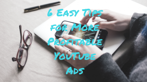 6 Easy Tips for More Profitable YouTube Advertising